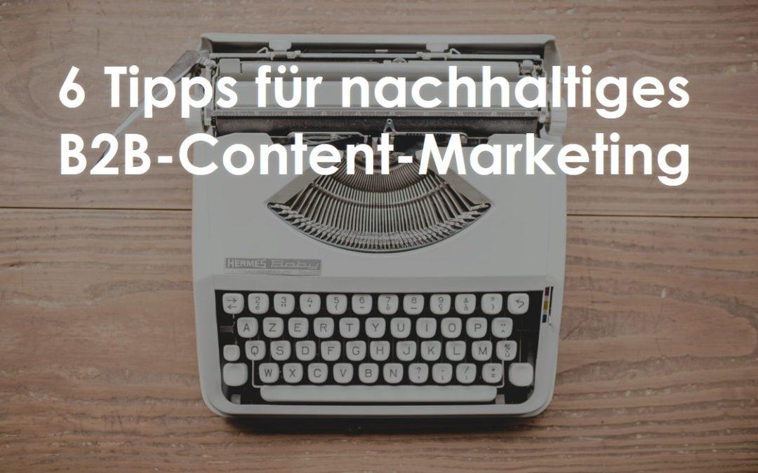 6 Tipps für nachhaltigen Erfolg im B2B-Content-Marketing